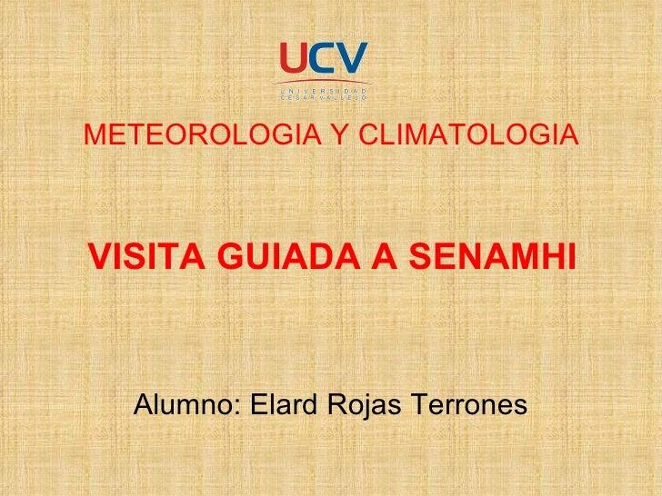 METEOROLOGIA Y CLIMATOLOGIA VISITA GUIADA A SENAMHI Alumno: Elard Rojas Terrones