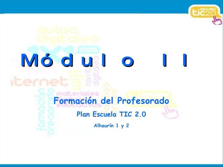 Módulo II Formación del Profesorado Plan Escuela TIC 2.0 Alhaurín 1 y 2