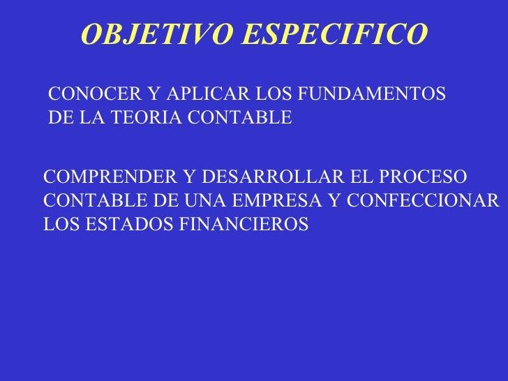 OBJETIVO ESPECIFICO CONOCER Y APLICAR LOS FUNDAMENTOS DE LA TEORIA CONTABLE COMPRENDER Y DESARROLLAR EL PROCESO CONTABLE D...