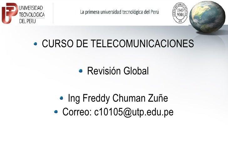 <ul><li>CURSO DE TELECOMUNICACIONES </li></ul><ul><li>Revisión Global </li></ul><ul><li>Ing Freddy Chuman Zuñe </li></ul><...