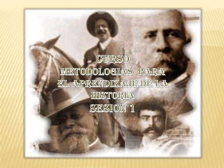 CURSO <br />METODOLOGIAS  PARA<br />EL APRENDIZAJE DE LA HISTORIA<br />SESION 1<br />