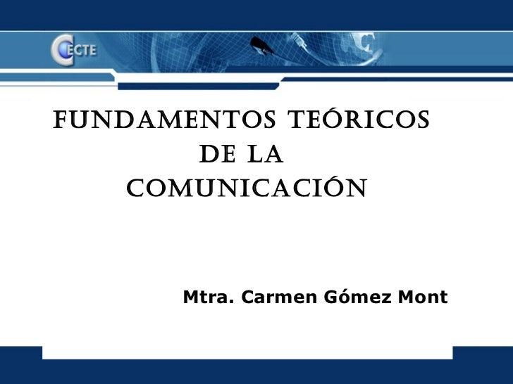 FUNDAMENTOS TEÓRICOS       DE LA    COMUNICACIÓN      Mtra. Carmen Gómez Mont