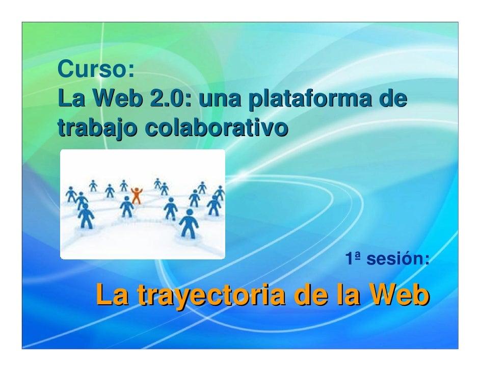 Curso: La Web 2.0: una plataforma de trabajo colaborativo                            1ª sesión:     La trayectoria de la W...