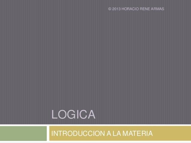 © 2013 HORACIO RENE ARMASLOGICAINTRODUCCION A LA MATERIA