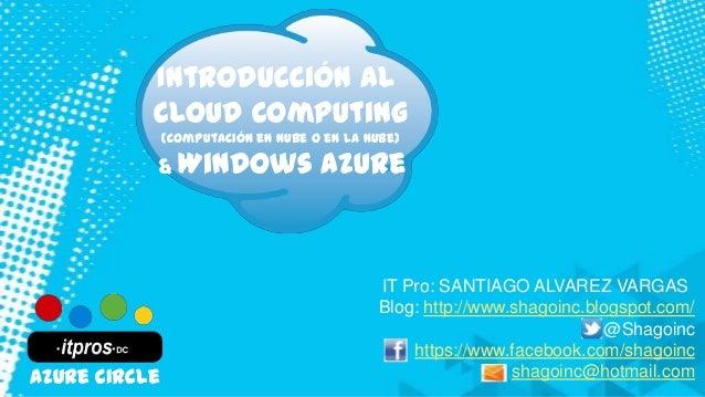 Introducción al Cloud Computing (Computación en Nube o en la Nube) & Windows Azure IT Pro: SANTIAGO ALVAREZ VARGAS Blog: h...