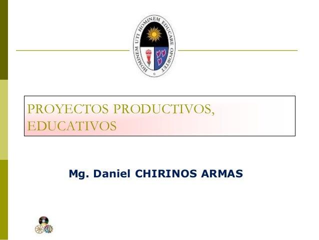 PROYECTOS PRODUCTIVOS, EDUCATIVOS Mg. Daniel CHIRINOS ARMAS