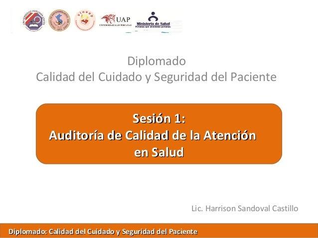 DiplomadoCalidad del Cuidado y Seguridad del PacienteLic. Harrison Sandoval CastilloSesión 1:Sesión 1:Auditoría de Calidad...