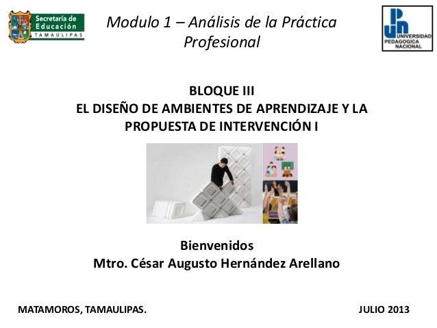 BLOQUE III EL DISEÑO DE AMBIENTES DE APRENDIZAJE Y LA PROPUESTA DE INTERVENCIÓN I Bienvenidos Mtro. César Augusto Hernánde...