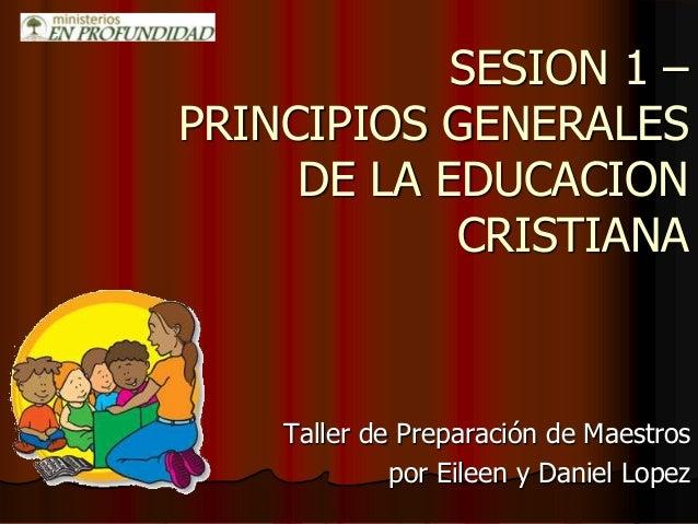 SESION 1 – PRINCIPIOS GENERALES DE LA EDUCACION CRISTIANA Taller de Preparación de Maestros por Eileen y Daniel Lopez