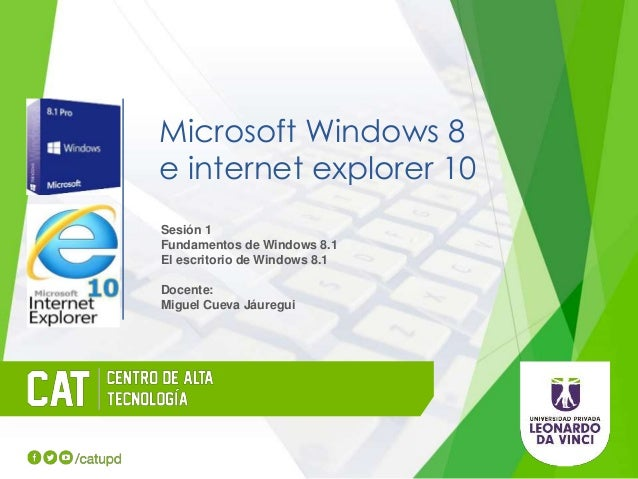 Microsoft Windows 8 e internet explorer 10 Sesión 1 Fundamentos de Windows 8.1 El escritorio de Windows 8.1 Docente: Migue...