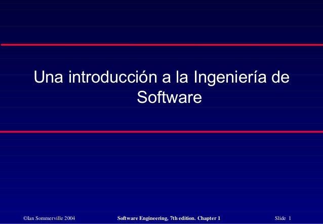 ©Ian Sommerville 2004 Software Engineering, 7th edition. Chapter 1 Slide 1 Una introducción a la Ingeniería de Software