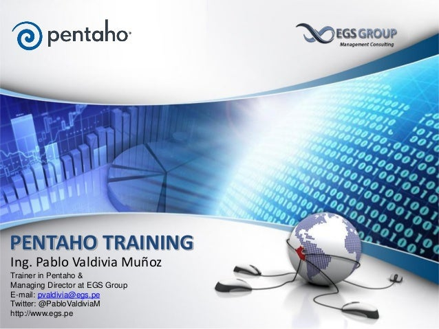 Ing. Pablo Valdivia Muñoz Trainer in Pentaho & Managing Director at EGS Group E-mail: pvaldivia@egs.pe Twitter: @PabloVald...