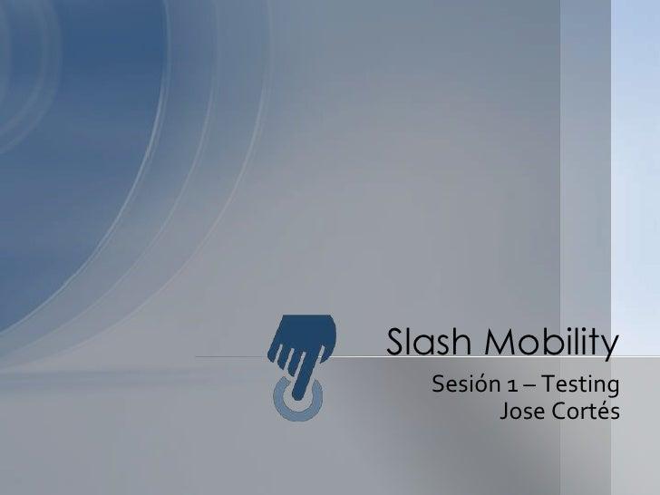 Sesión 1 – Testing<br />Jose Cortés<br />SlashMobility<br />