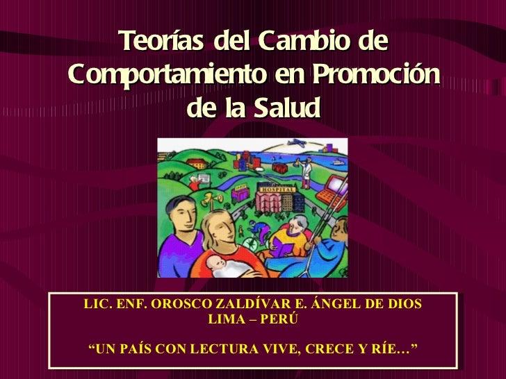 """Teorías del Cambio de Comportamiento en Promoción de la Salud LIC. ENF. OROSCO ZALDÍVAR E. ÁNGEL DE DIOS LIMA – PERÚ """" UN ..."""