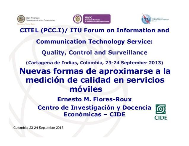 Colombia, 23-24 September 2013 Nuevas formas de aproximarse a la medición de calidad en servicios móviles Ernesto M. Flore...