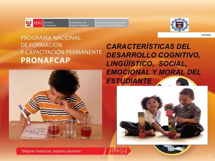CARACTERÍSTICAS DEL  DESARROLLO COGNITIVO, LINGÜÍSTICO,  SOCIAL, EMOCIONAL Y MORAL DEL ESTUDIANTE  UNIVERSIDAD NACIONAL DE...