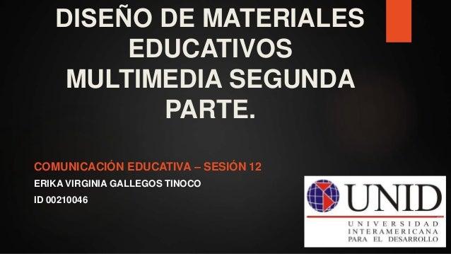 COMUNICACIÓN EDUCATIVA – SESIÓN 12 ERIKA VIRGINIA GALLEGOS TINOCO ID 00210046 DISEÑO DE MATERIALES EDUCATIVOS MULTIMEDIA ...