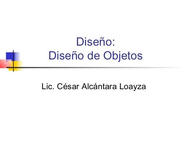 Diseño: Diseño de ObjetosLic. César Alcántara Loayza