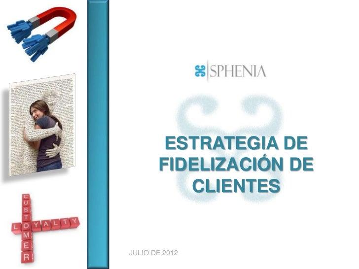 ESTRATEGIA DE       FIDELIZACIÓN DE          CLIENTESJULIO DE 2012