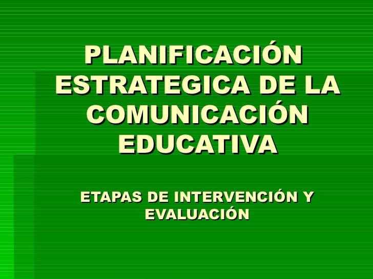 PLANIFICACIÓN  ESTRATEGICA DE LA COMUNICACIÓN EDUCATIVA ETAPAS DE INTERVENCIÓN Y EVALUACIÓN