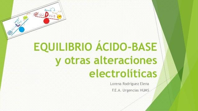 EQUILIBRIO ÁCIDO-BASE y otras alteraciones electrolíticas Lorena Rodríguez Elena F.E.A. Urgencias HUMS