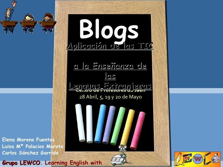 Blogs Centro de Profesores de Jaén 28 Abril, 5, 19 y 20 de Mayo Elena Moreno Fuentes Luisa Mª Palacios Maroto Carlos Sánch...