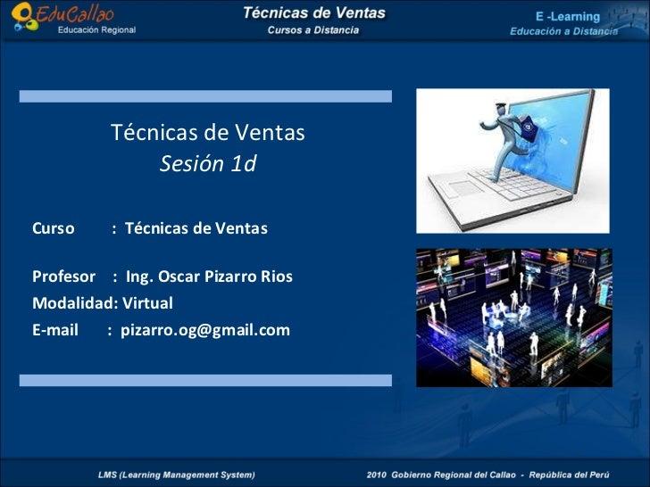 Técnicas de Ventas Sesión 1d Curso  :  Técnicas de Ventas  Profesor  :  Ing. Oscar Pizarro Rios Modalidad: Virtual E-mail ...