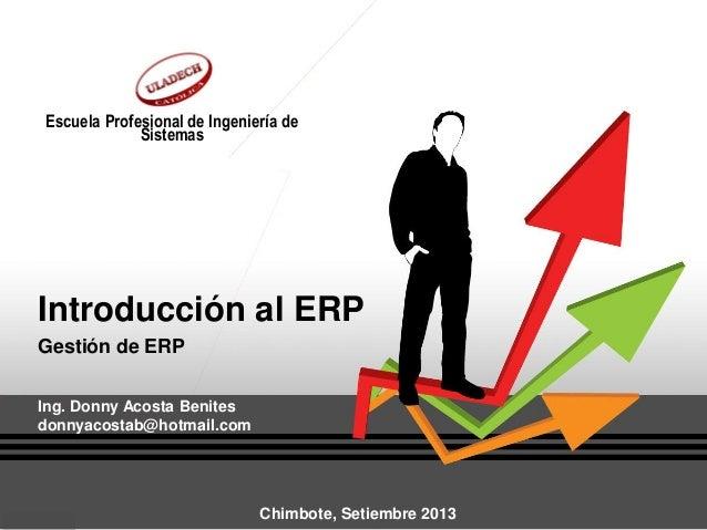 Introducción al ERP Gestión de ERP Ing. Donny Acosta Benites donnyacostab@hotmail.com Escuela Profesional de Ingeniería de...