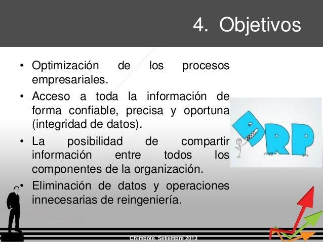 4. Objetivos Chimbote, Setiembre 2013 • Optimización de los procesos empresariales. • Acceso a toda la información de form...