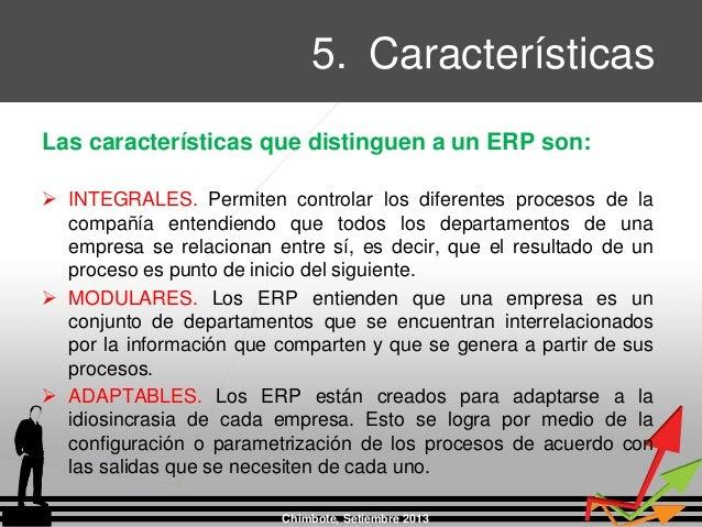 5. Características Chimbote, Setiembre 2013 Las características que distinguen a un ERP son:  INTEGRALES. Permiten contro...