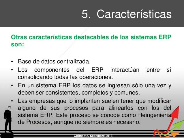 5. Características Chimbote, Setiembre 2013 Otras características destacables de los sistemas ERP son: • Base de datos cen...
