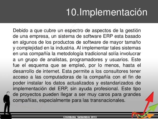 Chimbote, Setiembre 2013 10.Implementación Debido a que cubre un espectro de aspectos de la gestión de una empresa, un sis...