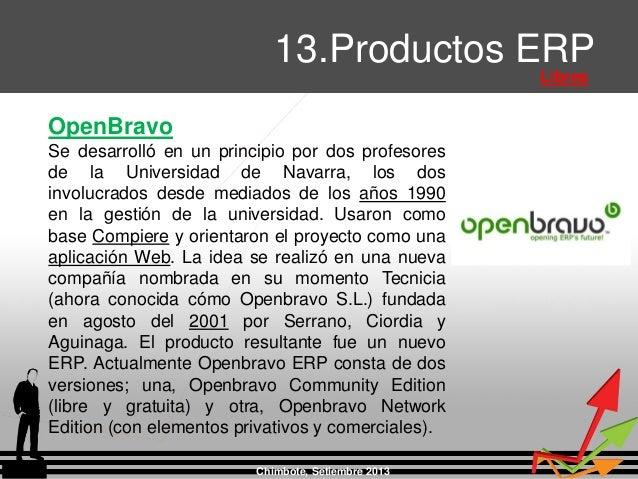 Chimbote, Setiembre 2013 13.Productos ERP Libres OpenBravo Se desarrolló en un principio por dos profesores de la Universi...