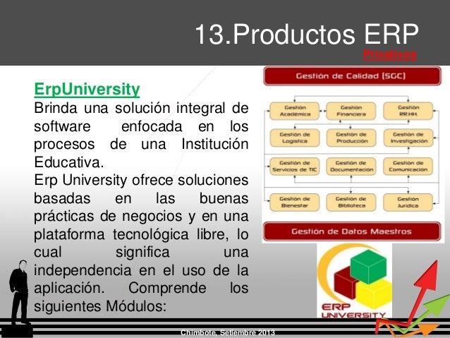 Chimbote, Setiembre 2013 13.Productos ERP Privativos ErpUniversity Brinda una solución integral de software enfocada en lo...