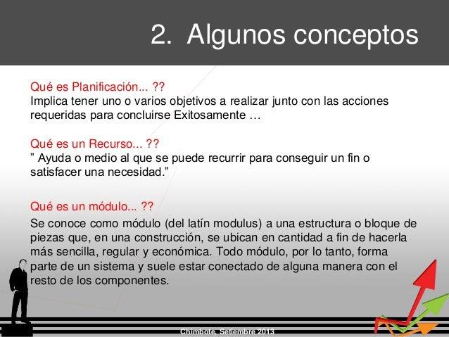 2. Algunos conceptos Chimbote, Setiembre 2013 Qué es Planificación... ?? Implica tener uno o varios objetivos a realizar j...