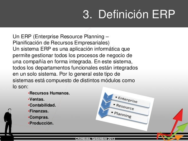 3. Definición ERP Chimbote, Setiembre 2013 Un ERP (Enterprise Resource Planning – Planificación de Recursos Empresariales)...