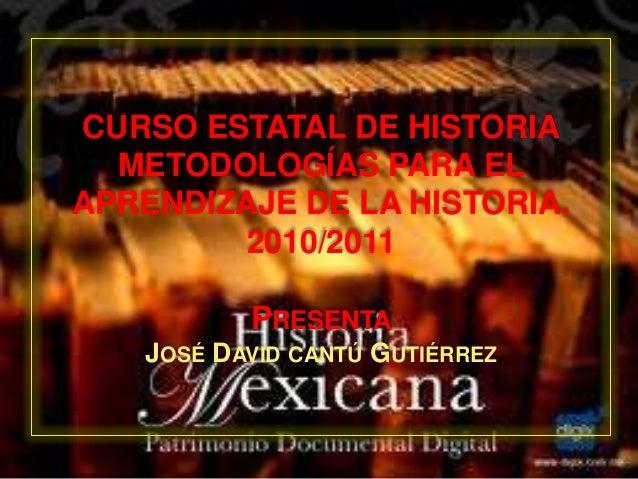 CURSO ESTATAL DE HISTORIA METODOLOGÍAS PARA EL APRENDIZAJE DE LA HISTORIA. 2010/2011 PRESENTA JOSÉ DAVID CANTÚ GUTIÉRREZ