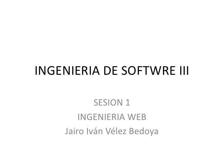 INGENIERIA DE SOFTWRE III<br />SESION 1<br />INGENIERIA WEB<br />Jairo Iván Vélez Bedoya<br />