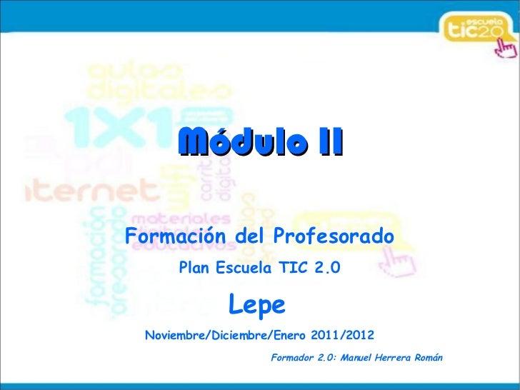<ul>Módulo II </ul><ul>Formación del Profesorado Plan Escuela TIC 2.0 Lepe   <li>Noviembre/Diciembre/Enero 2011/2012