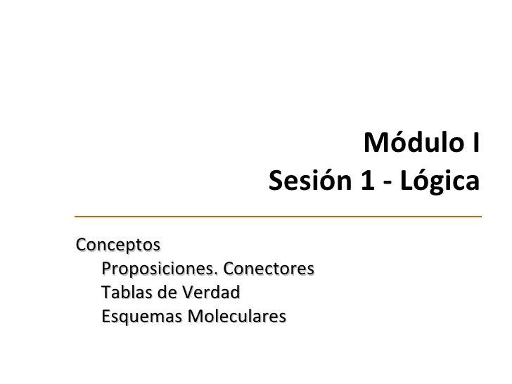 Módulo I Sesión 1 -  Lógica <ul><li>Conceptos </li></ul><ul><ul><li>Proposiciones. Conectores </li></ul></ul><ul><ul><li>T...