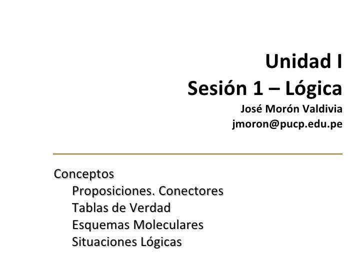 Unidad I Sesión 1 –  Lógica José Morón Valdivia  jmoron@pucp.edu.pe <ul><li>Conceptos </li></ul><ul><ul><li>Proposiciones....