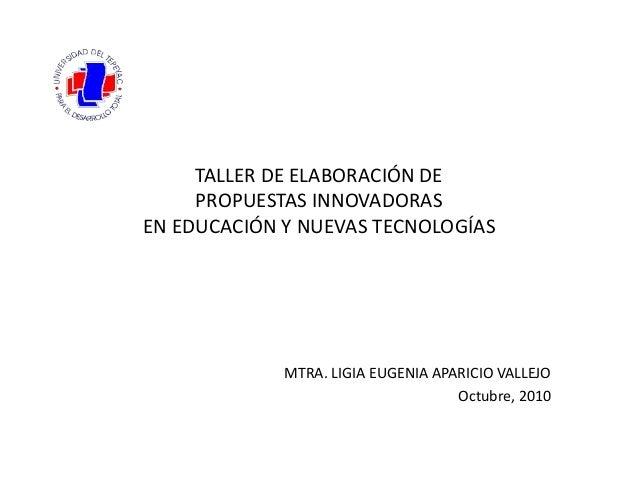 TALLER DE ELABORACIÓN DE PROPUESTAS INNOVADORAS EN EDUCACIÓN Y NUEVAS TECNOLOGÍAS MTRA. LIGIA EUGENIA APARICIO VALLEJO Oct...