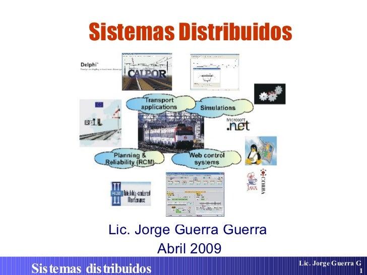 Sistemas Distribuidos Lic. Jorge Guerra Guerra  Abril 2009 Lic. Jorge Guerra G . Sistemas distribuidos