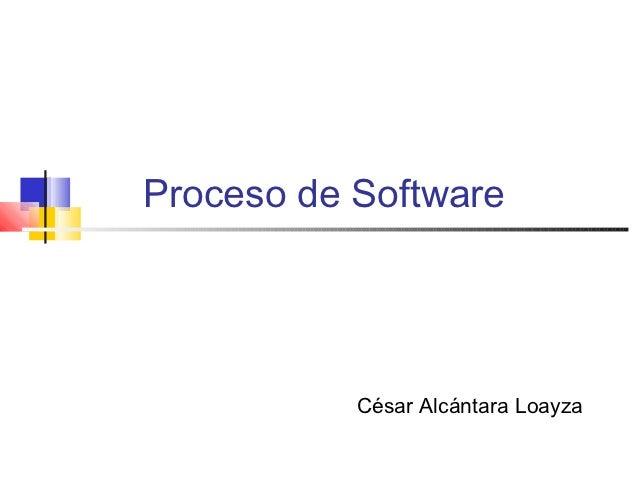 Proceso de Software           César Alcántara Loayza
