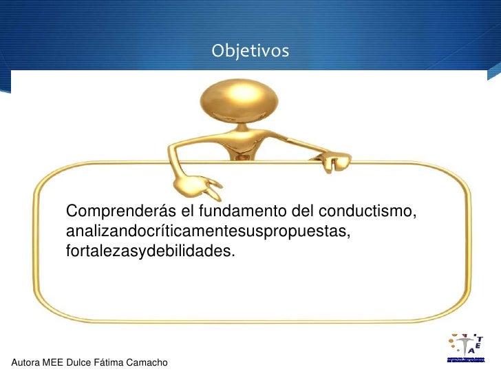 Objetivos<br />Comprenderás el fundamento del conductismo, analizandocríticamentesuspropuestas, fortalezasydebilidades.<br />