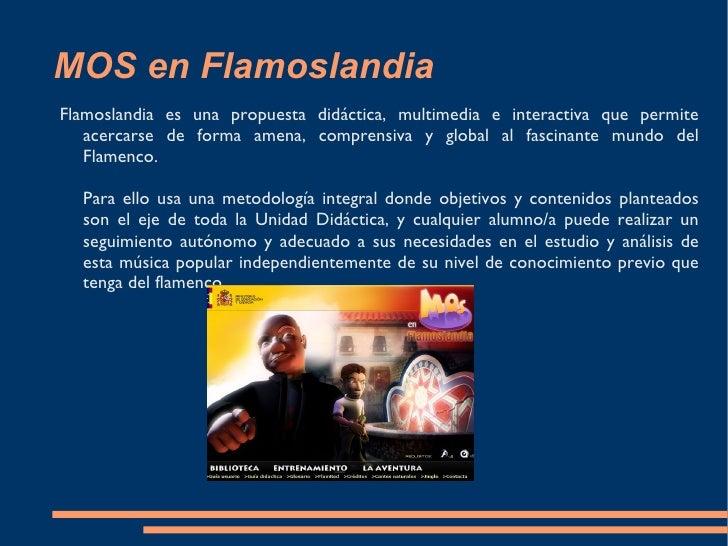 MOS en Flamoslandia Flamoslandia es una propuesta didáctica, multimedia e interactiva que permite acercarse de forma amena...