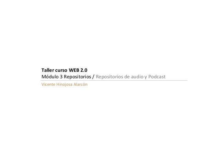 Taller curso WEB 2.0 Módulo 3 Repositorios /  Repositorios de audio y Podcast Vicente Hinojosa Alarcón
