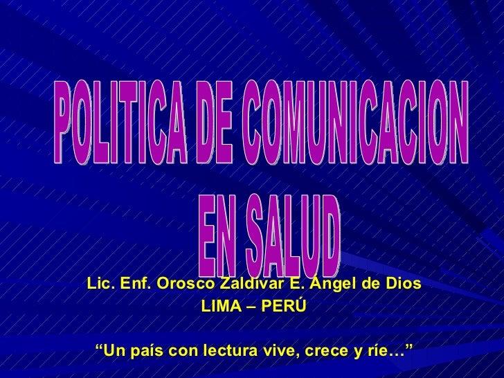 "POLITICA DE COMUNICACION EN SALUD Lic. Enf. Orosco Zaldívar E. Ángel de Dios LIMA – PERÚ "" Un país con lectura vive, crece..."