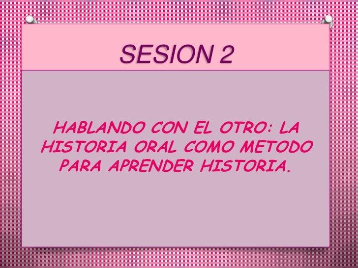 SESION 2<br />HABLANDO CON EL OTRO: LA HISTORIA ORAL COMO METODO PARA APRENDER HISTORIA.<br />