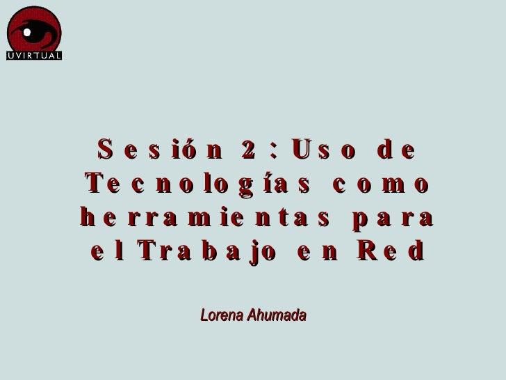 Sesión 2: Uso de Tecnologías como herramientas para el Trabajo en Red Lorena Ahumada